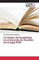 La Virgen de Guadalupe En El Sur-Este de Yucatan En El Siglo XVIII