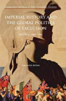 Imperial History and the Global Politics of Exclusion: Britain, 1880-1940 (Cambridge Imperial and Post-Colonial Studies Series)