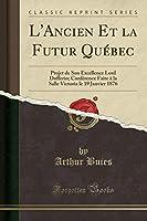 L'Ancien Et La Futur Québec: Projet de Son Excellence Lord Dufferin; Conférence Faite À La Salle Victoria Le 19 Janvier 1876 (Classic Reprint)