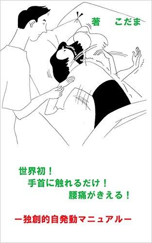 世界初!手首に触れるだけ!腰痛がきえる!: ー独創的自発動マニュアルー