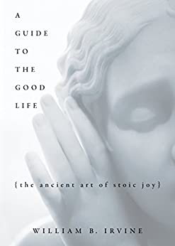 A Guide to the Good Life: The Ancient Art of Stoic Joy by [Irvine, William B.]