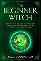 The Beginner Witch: A Traditional and Contemporary Guide to Spells and Magical Techniques for Witches in the Modern World (Witchcraft)