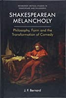 Shakespearean Melancholy: Philosophy, Form and the Transformation of Comedy (Edinburgh Critical Studies in Shakespeare and Philosophy)