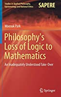 Philosophy's Loss of Logic to Mathematics: An Inadequately Understood Take-Over (Studies in Applied Philosophy, Epistemology and Rational Ethics)