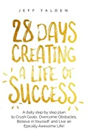 28 Days Creating a Life of Success: A Daily Step by Step Plan to Crush Goals, Overcome Obstacles, Believe in Yourself, and Live an Epically Awesome Life!