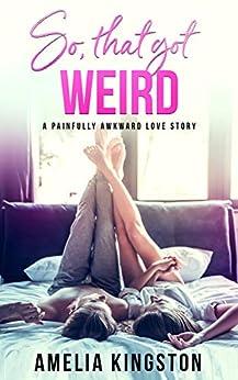 So, That Got Weird: A Painfully Awkward Love Story (So Far, So Good Book 1) by [Kingston, Amelia]