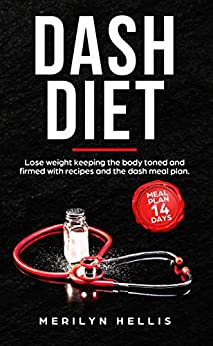 Dash Diet: Lose weight keeping the body toned and firmed with recipes and the dash meal plan by [Hellis, Merilyn]