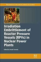 Irradiation Embrittlement of Reactor Pressure Vessels (RPVs) in Nuclear Power Plants (Woodhead Publishing Series in Energy)