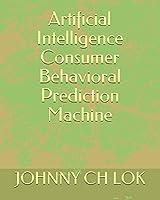 Artificial Intelligence Consumer Behavioral Prediction Machine