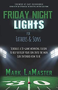 Friday Night Lights for Fathers and Sons: Schedule a 10-game winning season to help develop your son into the man God intended him to be by [LaMaster, Mark]