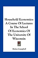 Household Economics: A Course of Lectures in the School of Economics of the University of Wisconsin