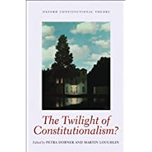 The Twilight of Constitutionalism? (Oxford Constitutional Theory)