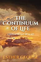 The Continuum of Life: A Biblical History Bc to Ad