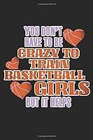 You Don't Have To Be Crazy To Train Basketball Girls But It Helps: A5 Notizbuch, 120 Seiten liniert, Basketball Team Sport Verein Trainer Maedchenmannschaft