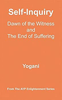 Self-Inquiry - Dawn of the Witness and the End of Suffering (AYP Enlightenment Series Book 7) by [Yogani]