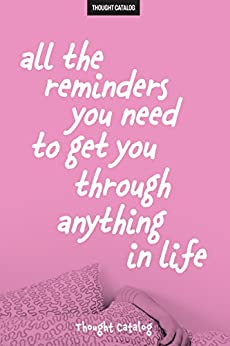 All The Reminders You Need To Get You Through Anything In Life by [Catalog, Thought]