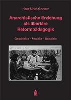 Anarchistische Erziehung als libertaere Reformpaedagogik: Geschichte - Modelle - Beispiele