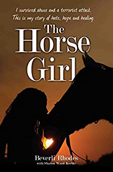 The Horse Girl - I survived abuse and a terrorist attack. This is my story of hope and redemption by [Rhodes, Beverli, Ward-Keeble, Sharon]