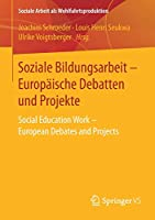 Soziale Bildungsarbeit - Europaeische Debatten und Projekte: Social Education Work - European Debates and Projects (Soziale Arbeit als Wohlfahrtsproduktion)