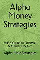 Alpha Money Strategies: AMS's Guide To Financial & Mental Freedom
