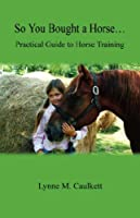 So You Bought a Horse. Practical Guide to Horse Training