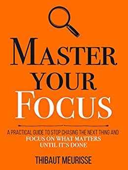 Master Your Focus: A Practical Guide to Stop Chasing the Next Thing and Focus on What Matters Until It's Done (Mastery Series Book 3) by [Meurisse, Thibaut]