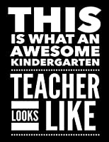 This Is What An Awesome Kindergarten Teacher Looks Like: Notebook Gift for Teachers, Professors, Tutors, Coaches and Academic Instructors