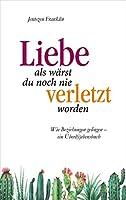 Liebe, als waerst du noch nie verletzt worden: Wie Beziehungen gelingen - ein Ueberli(e)bensbuch