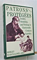 Patrons and Protegees: Gender, Friendship, and Writing in Nineteenth Century America (The Douglass series on women's lives & the meaning of gender)