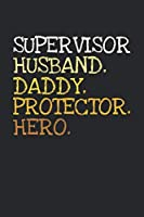 Supervisor. Daddy. Husband. Protector. Hero.: 6x9   notebook   dotgrid   120 pages   daddy   husband