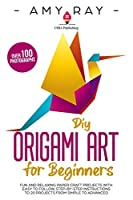 DIY Origami Art for Beginners: Fun and Relaxing Paper Craft Projects with Easy to Follow, Step-by-Step Instructions to 20 Projects from Simple to Advanced