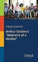 A Study Guide for Arthur Golden's Memoirs of a Geisha