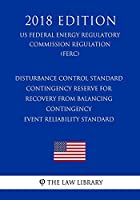 Disturbance Control Standard - Contingency Reserve for Recovery from Balancing Contingency Event Reliability Standard (Us Federal Energy Regulatory Commission Regulation) (Ferc) (2018 Edition)
