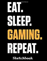 Eat. Sleep. Gaming. Repeat. Sketchbook: Gamer Sketch Book with Blank Paper for Drawing Painting Creative Doodling or Sketching - 8.5 x 11 inch 120 pages Notebook - Gaming Lovers Journal And Sketch Pad