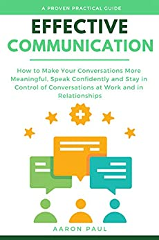 Effective Communication: How to Make Your Conversations More Meaningful, Speak Confidently and Stay in Control of Conversations at Work and in Relationships by [Paul, Aaron]