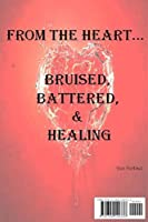 From the Heart...Bruised, Battered, & Healing