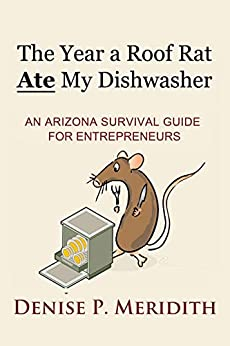 The Year a Roof Rat Ate My Dishwasher: An Arizona Survival Guide for Entrepreneurs (Thoughts While Chillin' Book 2) by [Meridith, Denise P.]