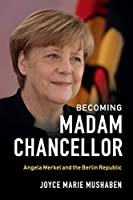 Becoming Madam Chancellor: Angela Merkel and the Berlin Republic