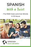 Spanish with a Twist - The 1000 most common Words in 10 Hours: Learning Spanish vocabulary fast and easy with unique memory techniques