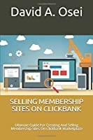 SELLING MEMBERSHIP SITES ON CLICKBANK: Ultimate Guide For Creating And Selling Membership Sites On Clickbank Marketplace