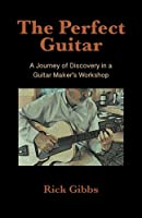 The Perfect Guitar: A Journey of Discovery in a Guitar Maker's Workshop