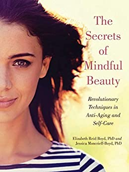 The Secrets of Mindful Beauty: Revolutionary Techniques in Anti-Aging and Self-Care by [Boyd, Elizabeth Reid, Moncrieff-Boyd, Jessica]
