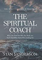 The Spiritual Coach: When You Find Out Who You Really Are, You'll Find What You've Been Looking For.