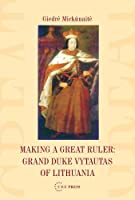 Making a Great Ruler: Grand Duke Vytautas of Lithuania