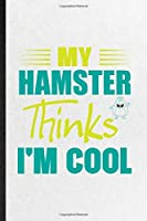 My Hamster Thinks I'm Cool: Blank Funny Hamster Owner Vet Lined Notebook/ Journal For Exotic Animal Lover, Inspirational Saying Unique Special Birthday Gift Idea Classic 6x9 110 Pages