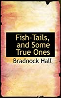 Fish-Tails, and Some True Ones