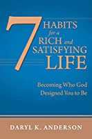 7 Habits for a Rich and Satisfying Life: Becoming Who God Designed You to Be