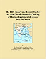 The 2007 Import and Export Market for Non-Electric Domestic Cooking or Heating Equipment of Iron or Steel in Greece
