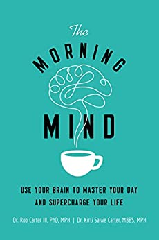 The Morning Mind: Use Your Brain to Master Your Day and Supercharge Your Life by [Carter III, Dr. Robert, Carter, MBBS, MPH, Kirti Salwe]
