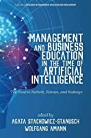 Management and Business Education in the Time of Artificial Intelligence: The Need to Rethink, Retrain, and Redesign (Research in Management Education and Development)